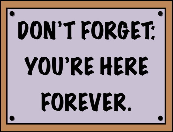 "Download and print the ""Don't forget, you're here forever,"" sign ..."